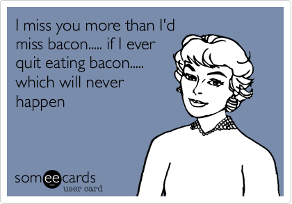 I miss you more than I'dmiss bacon..... if I everquit eating bacon.....which will neverhappen