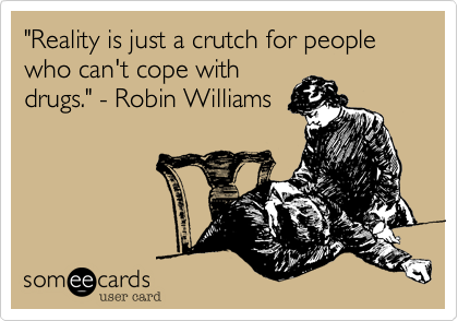 """""""Reality is just a crutch for people who can't cope withdrugs."""" - Robin Williams"""