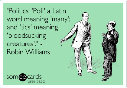 """""""Politics: 'Poli' a Latinword meaning 'many';and 'tics' meaning'bloodsuckingcreatures'."""" -Robin Williams"""