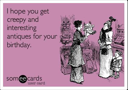 I hope you getcreepy andinterestingantiques for yourbirthday.