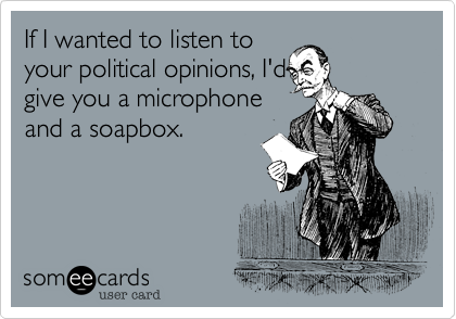 If I wanted to listen toyour political opinions, I'dgive you a microphoneand a soapbox.