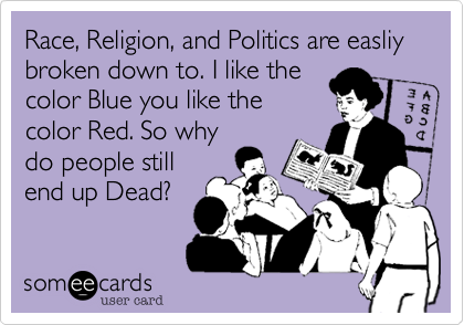Race, Religion, and Politics are easliy broken down to. I like thecolor Blue you like thecolor Red. So whydo people stillend up Dead?