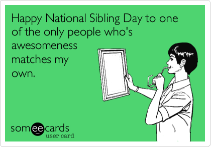 Happy National Sibling Day to one of the only people who's awesomenessmatches myown.