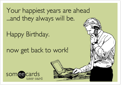 Your happiest years are ahead ...and they always will be.     Happy Birthday.now get back to work!