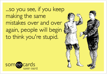 ...so you see, if you keepmaking the samemistakes over and overagain, people will beginto think you're stupid.