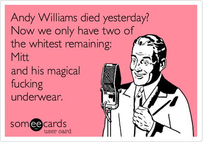 Andy Williams died yesterday?  Now we only have two ofthe whitest remaining: Mitt and his magicalfuckingunderwear.