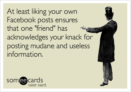 """At least liking your own Facebook posts ensures that one """"friend"""" has  acknowledges your knack forposting mudane and uselessinformation."""