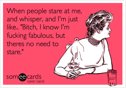"""When people stare at me,and whisper, and I'm justlike.. """"Bitch, I know I'mfucking fabulous, buttheres no need tostare."""""""