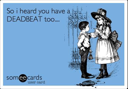 So i heard you have aDEADBEAT too....