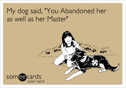 "My dog said, ""You Abandoned her as well as her Master"""