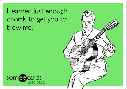 I learned just enoughchords to get you toblow me.