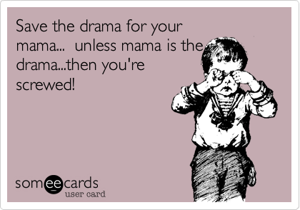 Save the drama for yourmama...  unless mama is thedrama...then you'rescrewed!