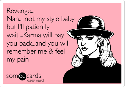 Revenge...Nah... not my style babybut I'll patientlywait....Karma will payyou back...and you willremember me & feelmy pain
