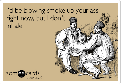 I'd be blowing smoke up your assright now, but I don'tinhale