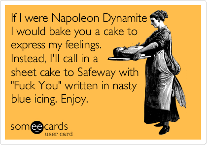 """If I were Napoleon DynamiteI would bake you a cake toexpress my feelings.Instead, I'll call in asheet cake to Safeway with""""Fuck You"""" written in nastyblue icing. Enjoy."""