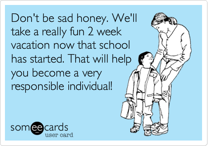 Don't be sad honey. We'll