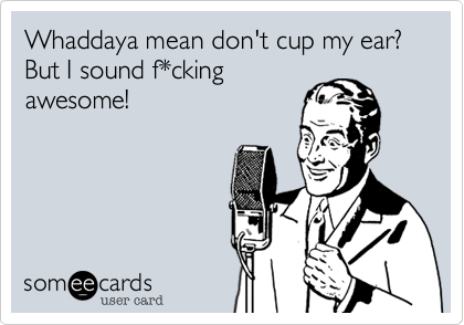 Whaddaya mean don't cup my ear? But I sound f*cking