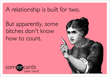 A relationship is built for two.But apparently, somebitches don't knowhow to count.