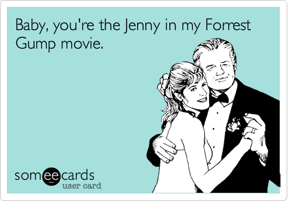 Baby, you're the Jenny in my Forrest Gump movie.