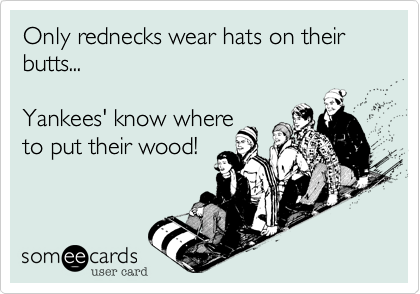 Only rednecks wear hats on their butts...