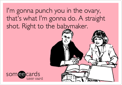 I'm gonna punch you in the ovary, that's what I'm gonna do. A straight shot. Right to the babymaker.