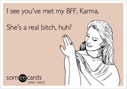 I see you've met my BFF, Karma. 