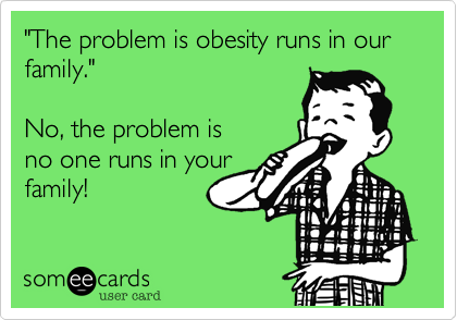 """The problem is obesity runs in our family."" 