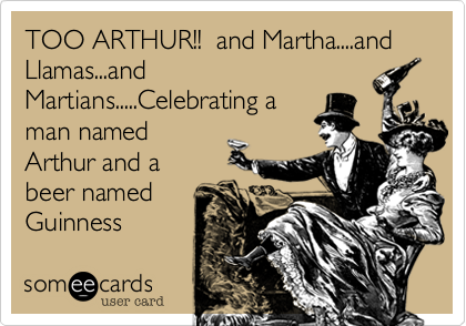 TOO ARTHUR!!  and Martha....and Llamas...and