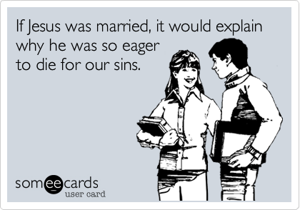 If Jesus was married, it would explain why he was so eager