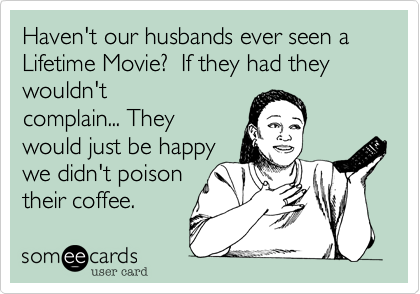 Haven't our husbands ever seen a Lifetime Movie?  If they had they wouldn't