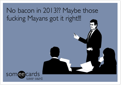 No bacon in 2013?? Maybe those fucking Mayans got it right!!!