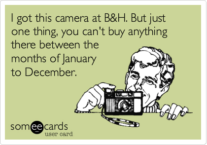 I got this camera at B&H. But just one thing, you can't buy anything there between the