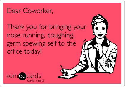 Dear Coworker,Thank you for bringing yournose running, coughing, germ spewing self to the office today!