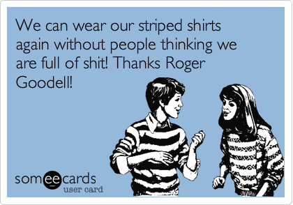 We can wear our striped shirts again without people thinking we are full of shit! Thanks Roger Goodell!