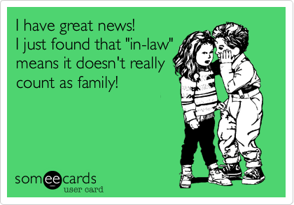 """I have great news!  I just found that """"in-law""""means it doesn't reallycount as family!"""