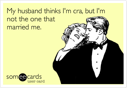 My husband thinks I'm cra, but I'm not the one that
