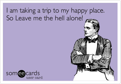 I am taking a trip to my happy place. So Leave me the hell alone!