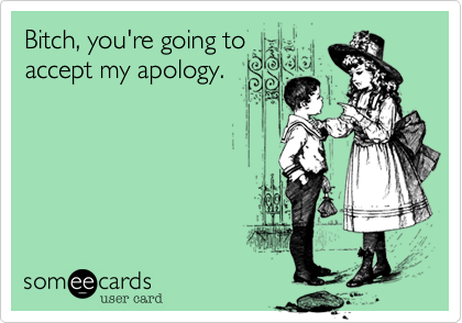 Bitch, you're going toaccept my apology.