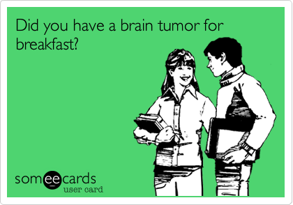 Did you have a brain tumor for breakfast?