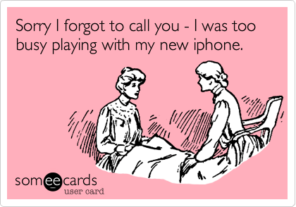Sorry I forgot to call you - I was too busy playing with my new iphone.