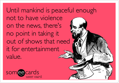 Until mankind is peaceful enough not to have violence
