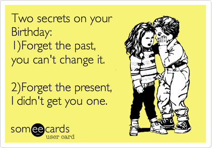 Two Secrets On Your Birthday 1Forget The Past You Cant Change – Birthday Some E Cards