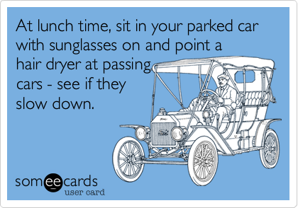 At lunch time, sit in your parked car with sunglasses on and point a