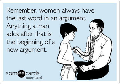 Remember, women always have the last word in an argument.