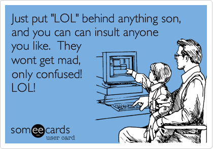 "Just put ""LOL"" behind anything son,