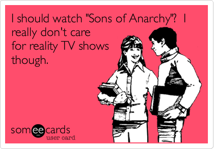 "I should watch ""Sons of Anarchy""?  I really don't care 