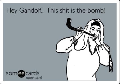 Hey Gandolf... This shit is the bomb!