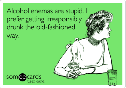 Alcohol enemas are stupid. I