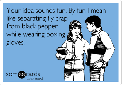 Your idea sounds fun. By fun I mean like separating fly crap