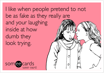 I like when people pretend to not be as fake as they really are